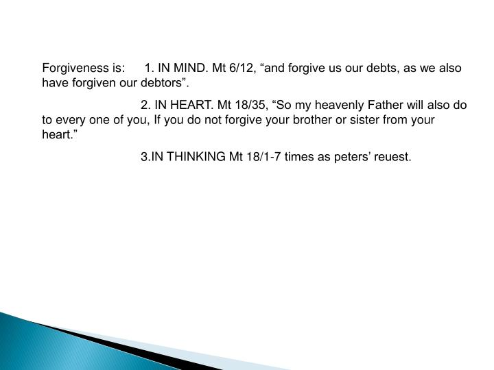 "Forgiveness is: 1. IN MIND. Mt 6/12, ""and forgive us our debts, as we also have forgiven our debtors""."