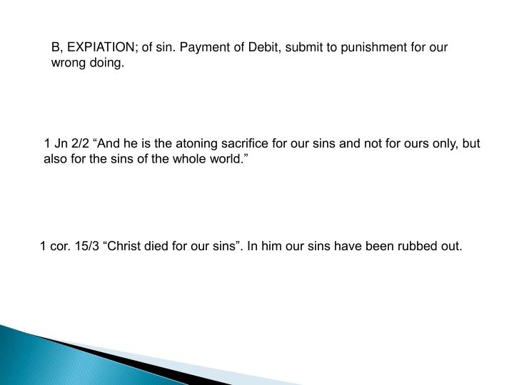 B, EXPIATION; of sin. Payment of Debit, submit to punishment for our wrong doing.