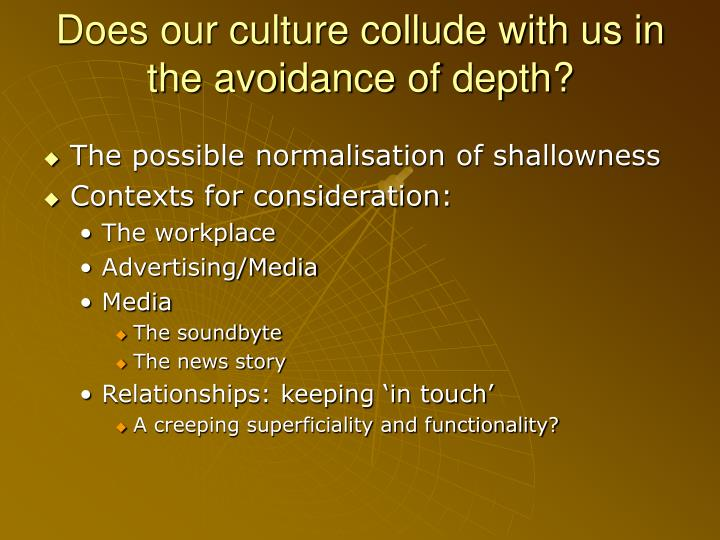Does our culture collude with us in the avoidance of depth?