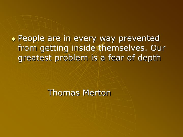 People are in every way prevented from getting inside themselves. Our greatest problem is a fear of depth