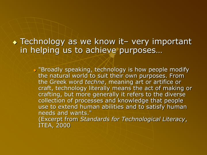 Technology as we know it– very important in helping us to achieve purposes…