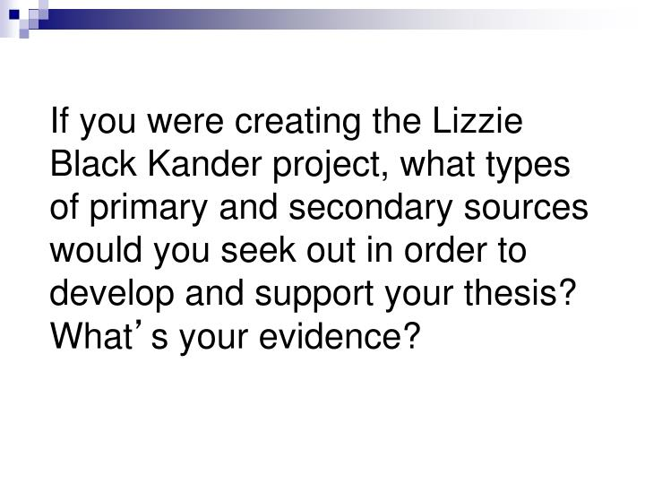 If you were creating the Lizzie Black Kander project, what types of primary and secondary sources would you seek out in order to develop and support your thesis?