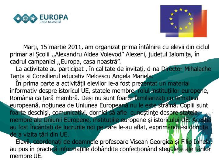 Marți,15 martie 2011, am organizat prima întâlnire cu elevii din ciclul primar ai Şcolii ,,Alexandru Aldea Voievod'' Alexeni, județul Ialomița, în cadrul campaniei ,,Europa, casa noastră''.