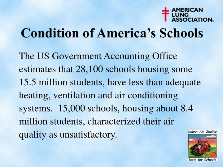 The US Government Accounting Office estimates that 28,100 schools housing some 15.5 million students, have less than adequate heating, ventilation and air conditioning systems.  15,000 schools, housing about 8.4 million students, characterized their air quality as unsatisfactory.