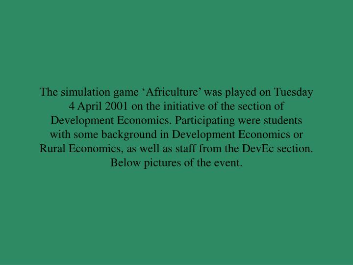 The simulation game 'Africulture' was played on Tuesday 4 April 2001 on the initiative of the section of Development Economics. Participating were students with some background in Development Economics or Rural Economics, as well as staff from the DevEc section. Below pictures of the event.