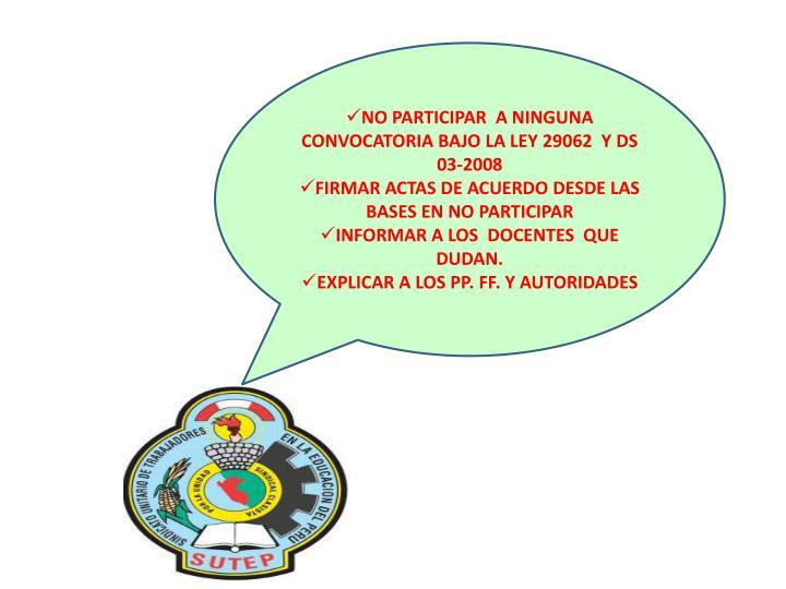 NO PARTICIPAR  A NINGUNA CONVOCATORIA BAJO LA LEY 29062  Y DS 03-2008