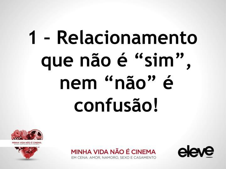 """1 – Relacionamento que não é """"sim"""", nem """"não"""" é confusão!"""