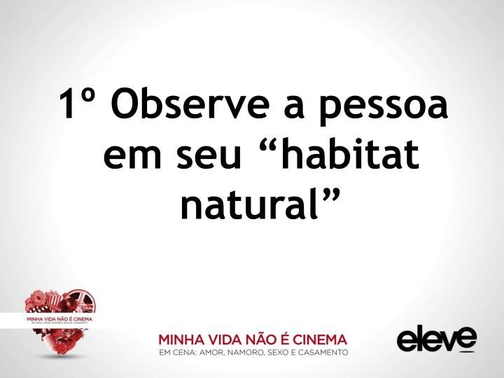"""1º Observe a pessoa em seu """"habitat natural"""""""