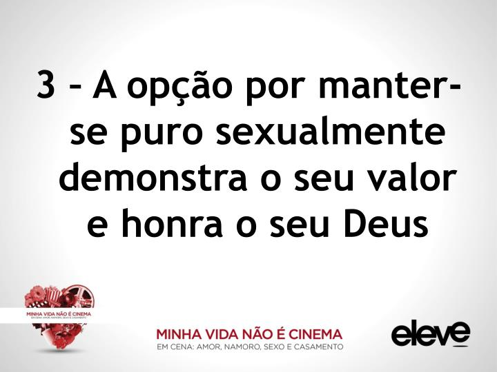 3 – A opção por manter-se puro sexualmente demonstra o seu valor e honra o seu Deus