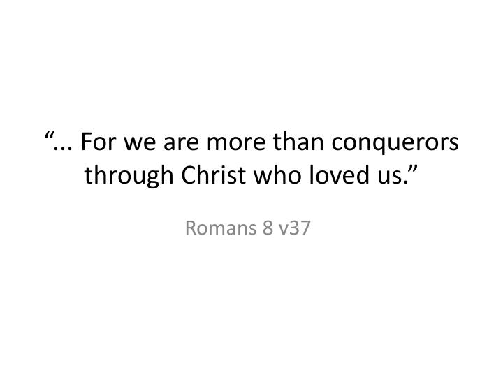 For we are more than conquerors through christ who loved us