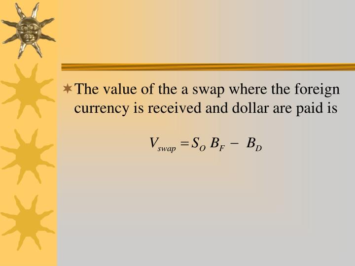 The value of the a swap where the foreign currency is received and dollar are paid is