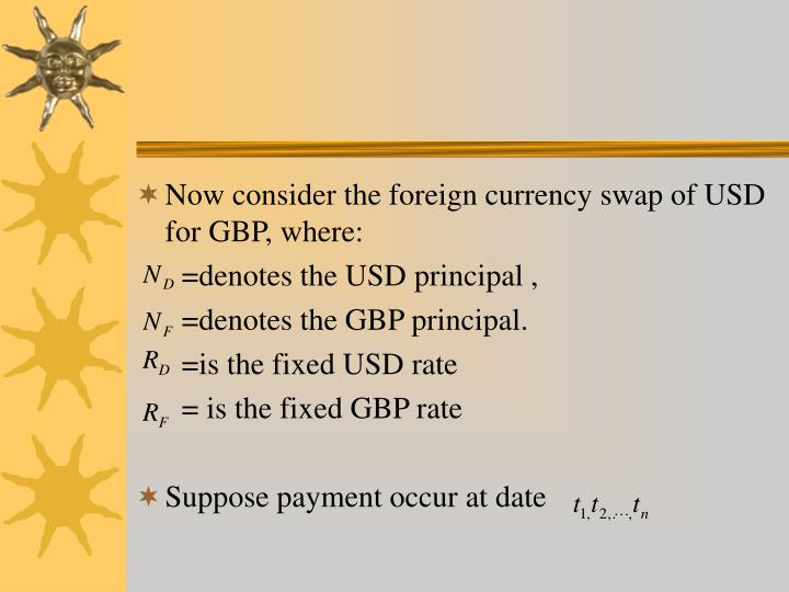 Now consider the foreign currency swap of USD for GBP, where: