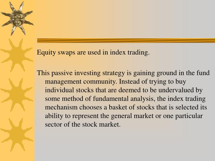 Equity swaps are used in index trading.