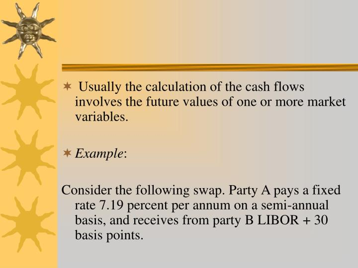 Usually the calculation of the cash flows involves the future values of one or more market variables.