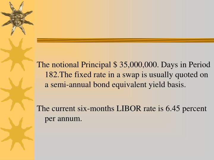 The notional Principal $ 35,000,000. Days in Period 182.The fixed rate in a swap is usually quoted on a semi-annual bond equivalent yield basis.