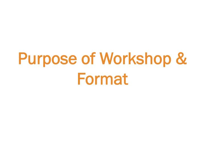 Purpose of Workshop & Format