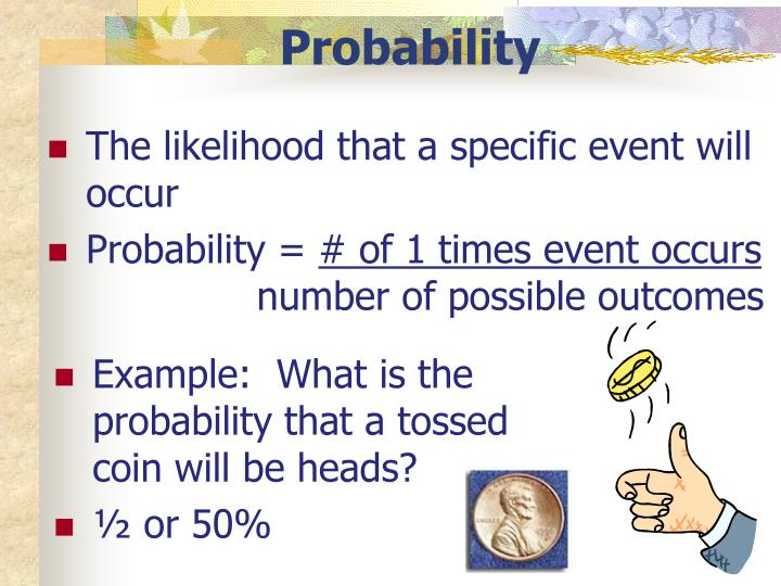 The likelihood that a specific event will occur