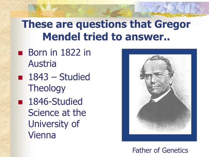 These are questions that Gregor Mendel tried to answer..