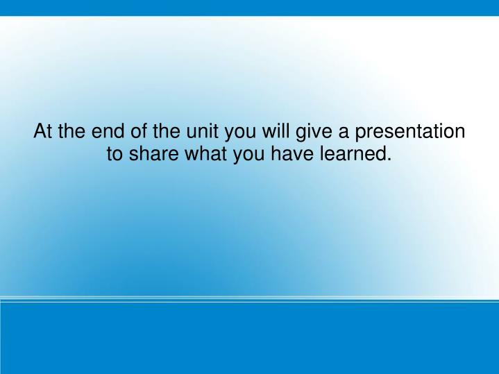 At the end of the unit you will give a presentation to share what you have learned.