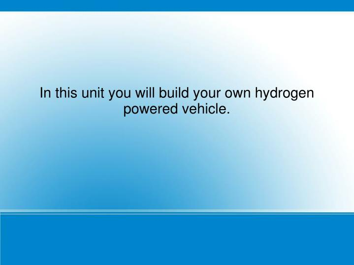 In this unit you will build your own hydrogen powered vehicle.