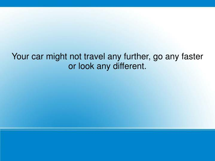 Your car might not travel any further, go any faster or look any different.
