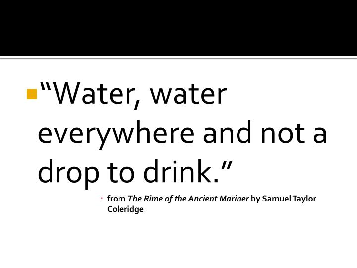 """Water, water everywhere and not a drop to drink."""