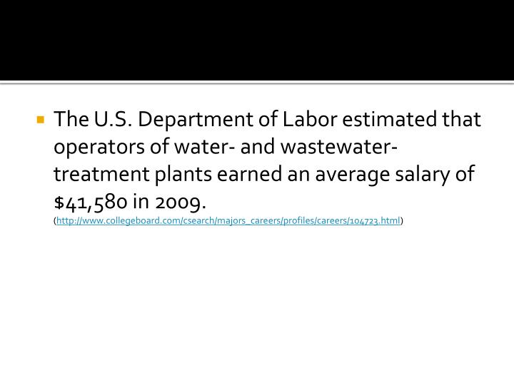 The U.S. Department of Labor estimated that operators of water- and wastewater-treatment plants earned an average salary of $41,580 in 2009.