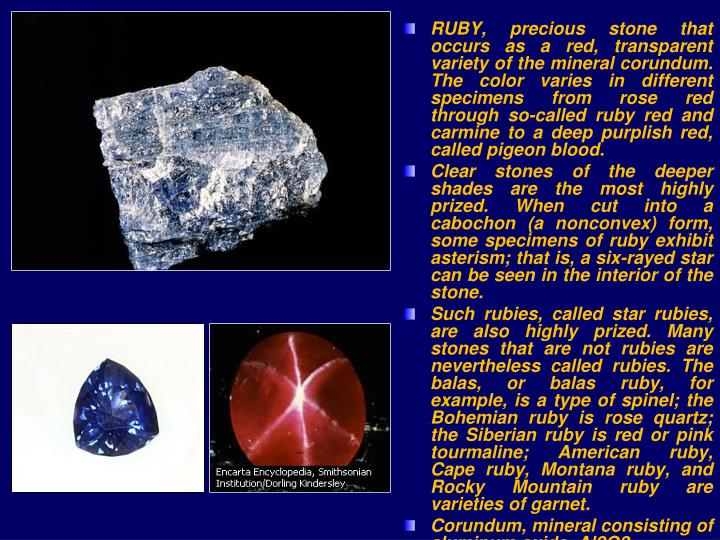 RUBY, precious stone that occurs as a red, transparent variety of the mineral corundum. The color varies in different specimens from rose red through so-called ruby red and carmine to a deep purplish red, called pigeon blood.