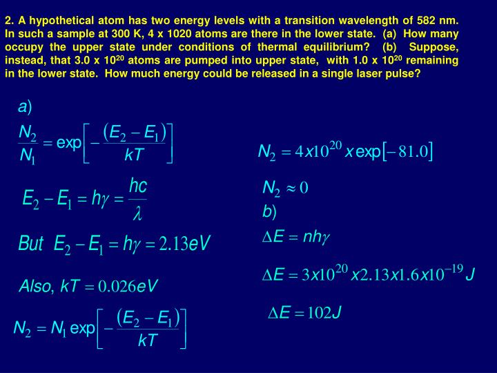 2. A hypothetical atom has two energy levels with a transition wavelength of 582 nm.  In such a sample at 300 K, 4 x 1020 atoms are there in the lower state.  (a)  How many occupy the upper state under conditions of thermal equilibrium?  (b)  Suppose, instead, that 3.0 x 10