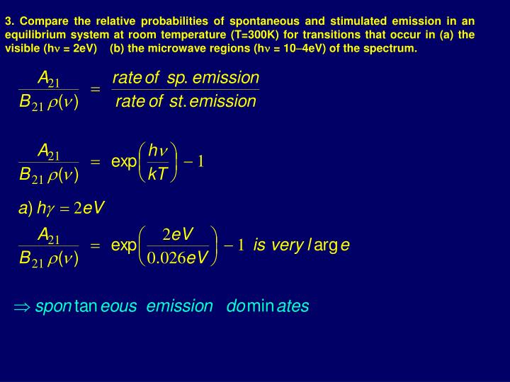3. Compare the relative probabilities of spontaneous and stimulated emission in an equilibrium system at room temperature (T=300K) for transitions that occur in (a) the visible (h