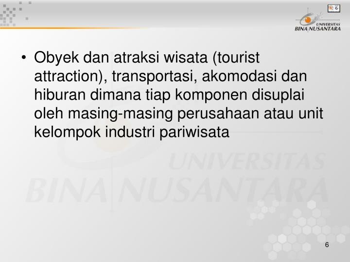 Obyek dan atraksi wisata (tourist attraction), transportasi, akomodasi dan hiburan dimana tiap komponen disuplai oleh masing-masing perusahaan atau unit kelompok industri pariwisata