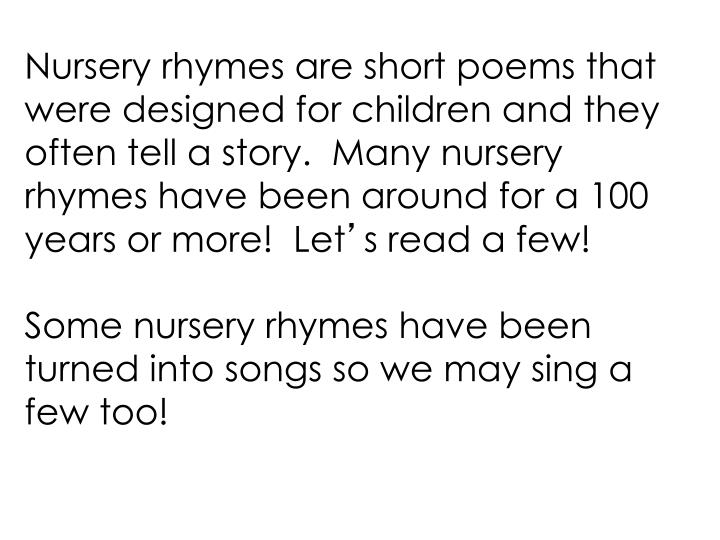 Nursery rhymes are short poems that were designed for children and they often tell a story.  Many nu...