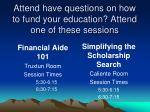 attend have questions on how to fund your education attend one of these sessions