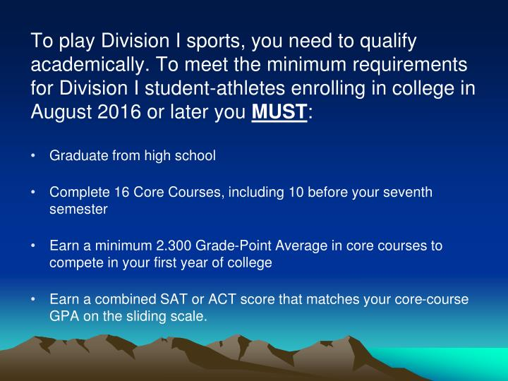 To play Division I sports, you need to qualify academically. To meet the minimum requirements for Division I student-athletes enrolling in college in August 2016 or later you