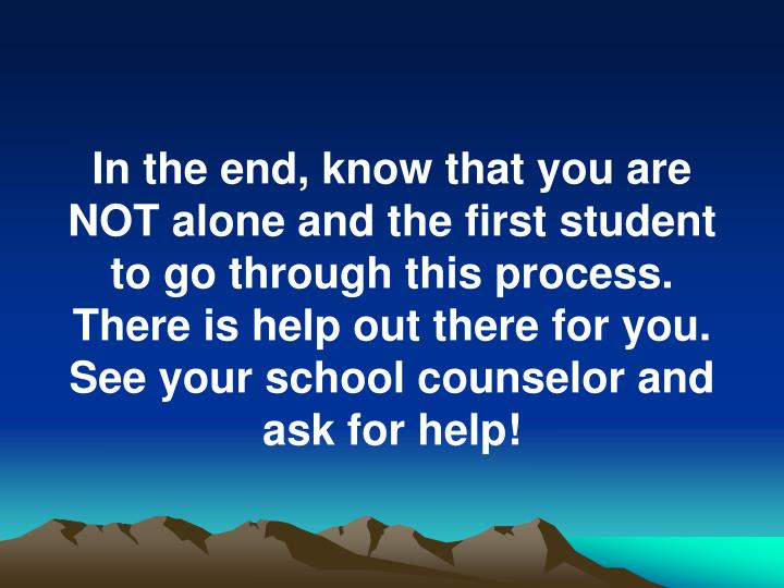 In the end, know that you are NOT alone and the first student to go through this process. There is help out there for you. See your school counselor and ask for help!