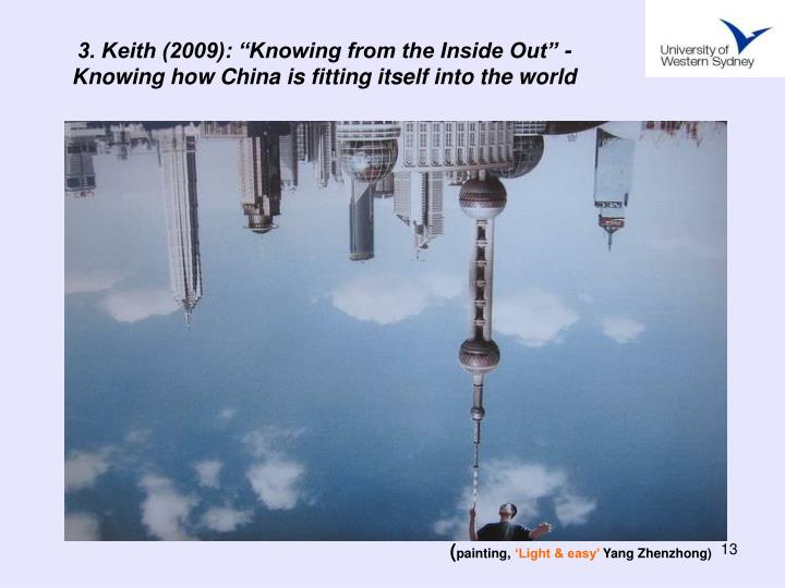 "3. Keith (2009): ""Knowing from the Inside Out"" - Knowing how China is fitting itself into the world"