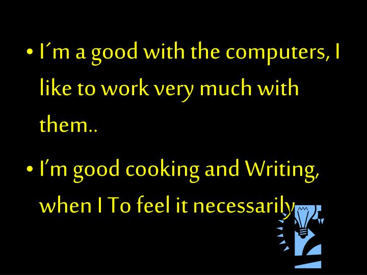 I´m a good with the computers, I like to work very much with them..