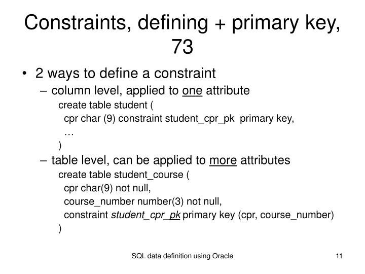 Constraints, defining + primary key, 73