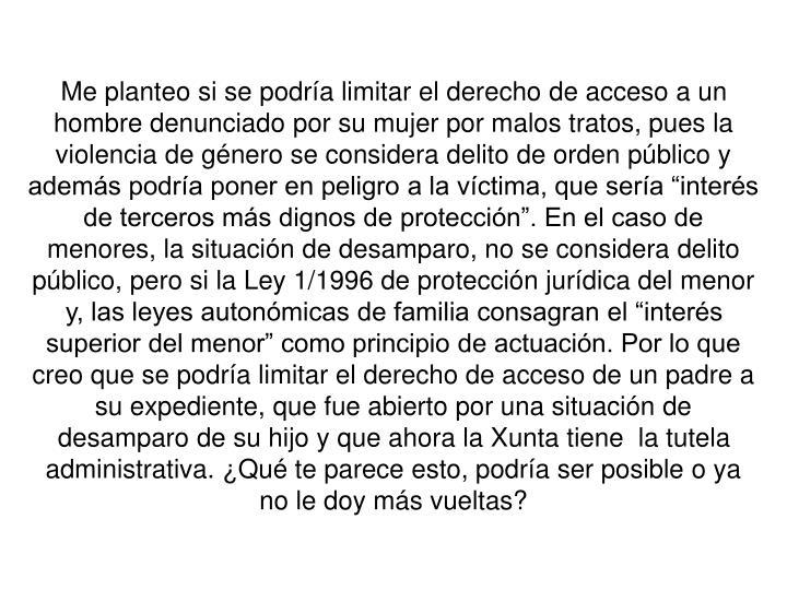 """Me planteo si se podría limitar el derecho de acceso a un hombre denunciado por su mujer por malos tratos, pues la violencia de género se considera delito de orden público y además podría poner en peligro a la víctima, que sería """"interés de terceros más dignos de protección"""". En el caso de menores, la situación de desamparo, no se considera delito público, pero si la Ley 1/1996 de protección jurídica del menor y, las leyes autonómicas de familia consagran el """"interés superior del menor"""" como principio de actuación. Por lo que creo que se podría limitar el derecho de acceso de un padre a su expediente, que fue abierto por una situación de desamparo de su hijo y que ahora la Xunta tiene  la tutela administrativa. ¿Qué te parece esto, podría ser posible o ya  no le doy más vueltas?"""