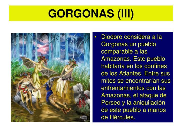 Diodoro considera a la Gorgonas un pueblo comparable a las Amazonas. Este pueblo habitaría en los confines de los Atlantes. Entre sus mitos se encontrarían sus enfrentamientos con las Amazonas, el ataque de Perseo y la aniquilación de este pueblo a manos de Hércules.