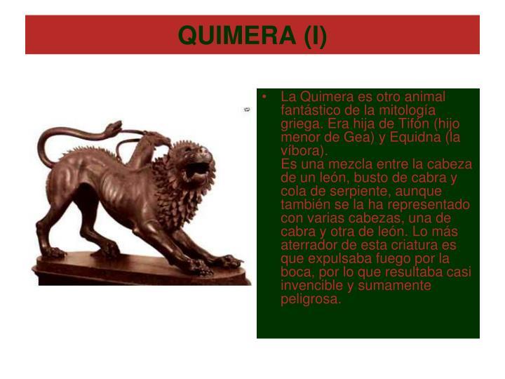 La Quimera es otro animal fantástico de la mitología griega. Era hija de Tifón (hijo menor de Gea) y Equidna (la víbora).