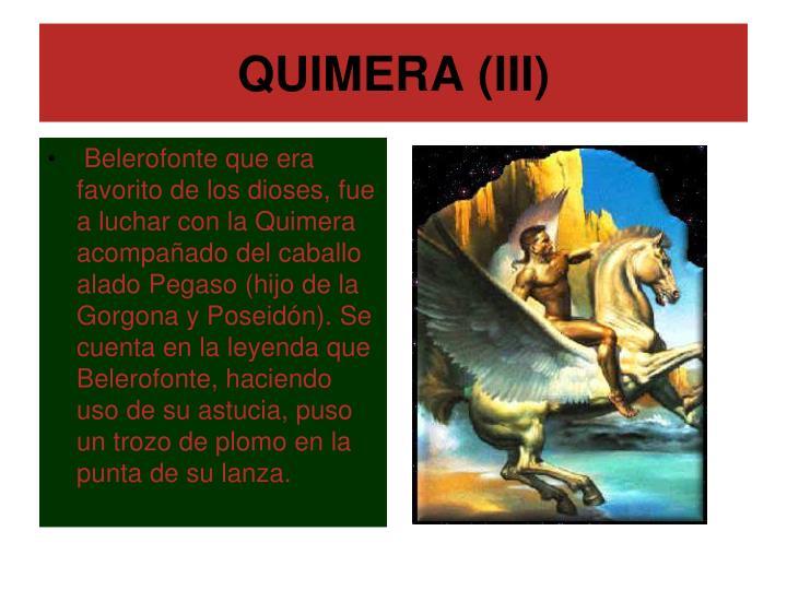 Belerofonte que era favorito de los dioses, fue a luchar con la Quimera acompañado del caballo alado Pegaso (hijo de la Gorgona y Poseidón). Se cuenta en la leyenda que Belerofonte, haciendo uso de su astucia, puso un trozo de plomo en la punta de su lanza.