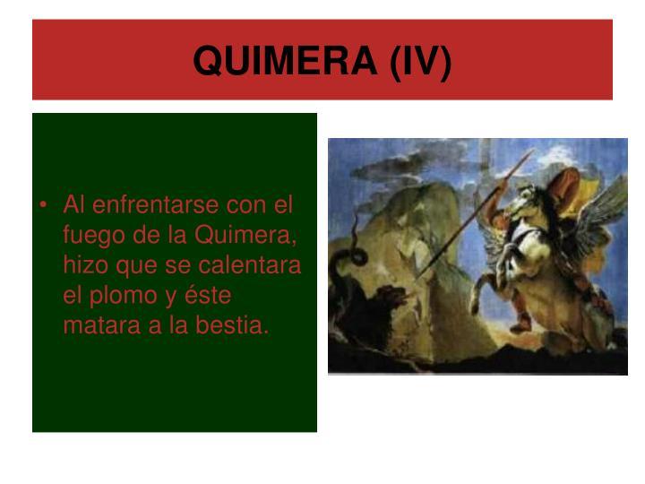 Al enfrentarse con el fuego de la Quimera, hizo que se calentara el plomo y éste matara a la bestia.