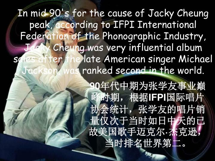 In mid 90's for the cause of Jacky Cheung peak, according to IFPI International Federation of the Phonographic Industry, Jacky Cheung was very influential album sales after the late American singer Michael Jackson, was ranked second in the world.