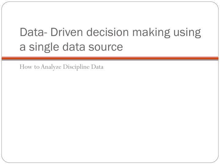 Data- Driven decision making using a single data source