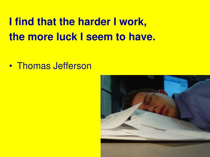 I find that the harder I work,