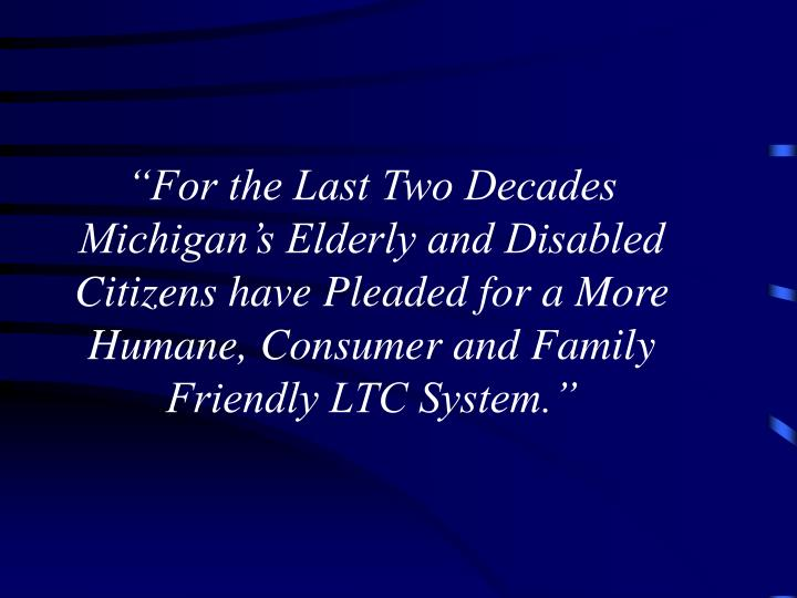"""For the Last Two Decades Michigan's Elderly and Disabled Citizens have Pleaded for a More Humane, Consumer and Family Friendly LTC System."""