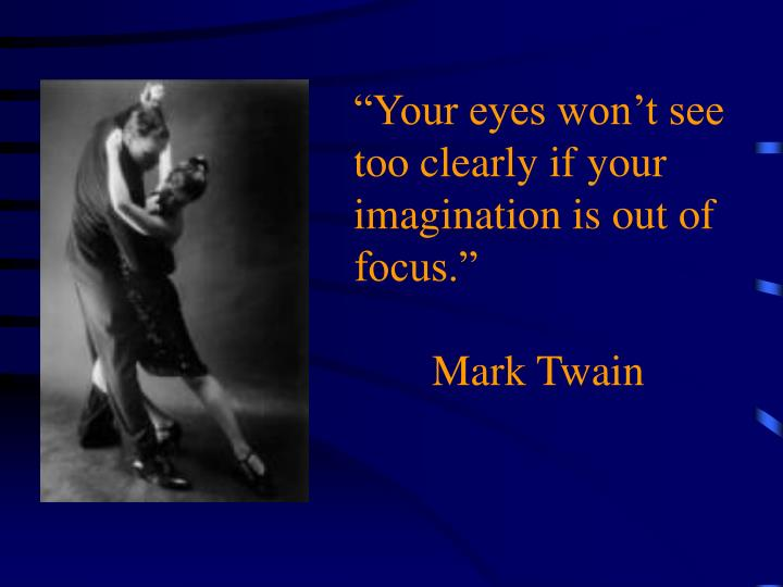 """Your eyes won't see too clearly if your imagination is out of focus."""