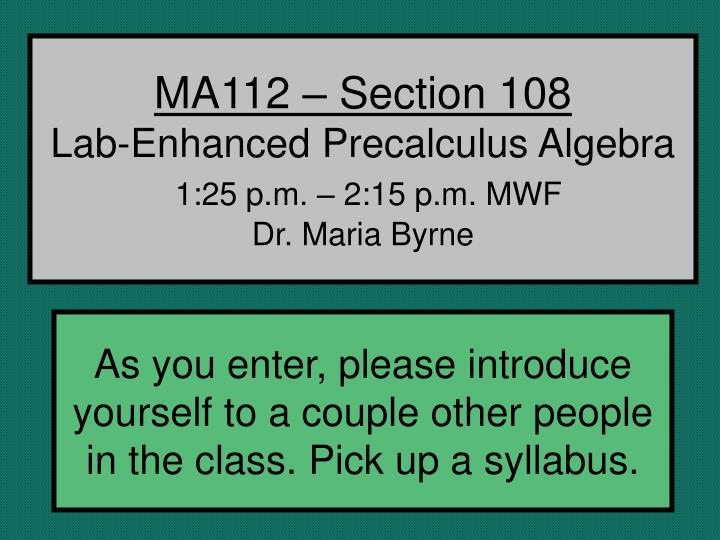 Ma112 section 108 lab enhanced precalculus algebra 1 25 p m 2 15 p m mwf dr maria byrne