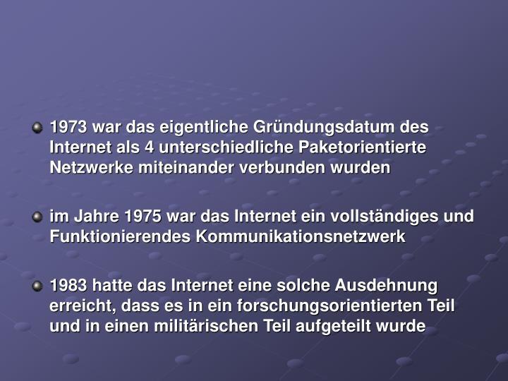 1973 war das eigentliche Gründungsdatum des Internet als 4 unterschiedliche Paketorientierte Netzwerke miteinander verbunden wurden